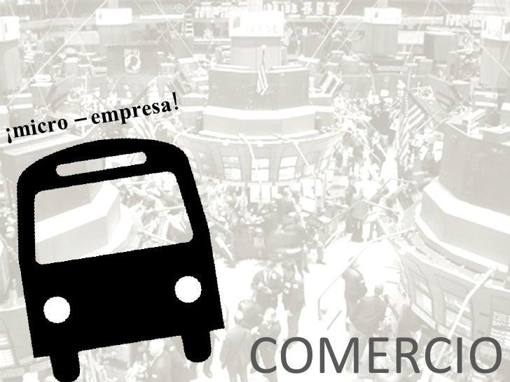 COMERCIO ¡micro – empresa!