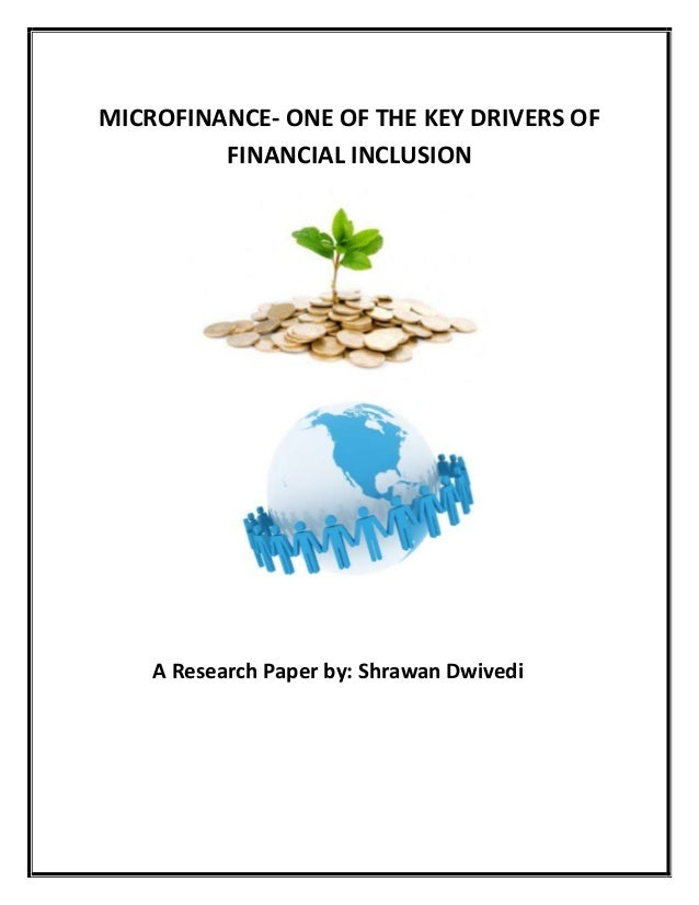 MICROFINANCE- ONE OF THE KEY DRIVERS OF FINANCIAL INCLUSION  A Research Paper by: Shrawan Dwivedi