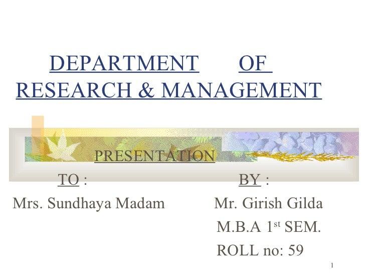 DEPARTMENT   OF  RESEARCH & MANAGEMENT PRESENTATION   TO  :  BY  : Mrs. Sundhaya Madam  Mr. Girish Gilda M.B.A 1 st  SEM. ...