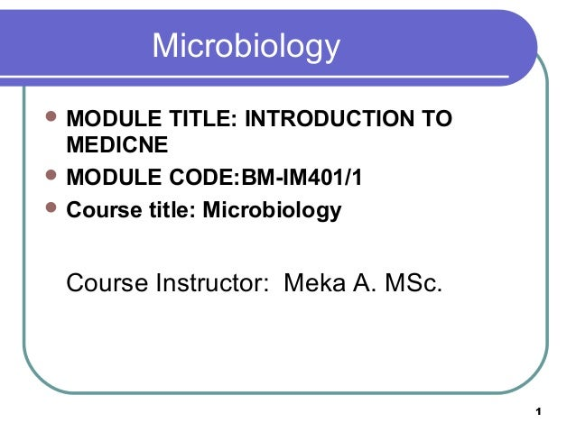 Microbiology  MODULE  TITLE: INTRODUCTION TO MEDICNE  MODULE CODE:BM-IM401/1  Course title: Microbiology  Course Instru...