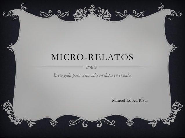 MICRO-RELATOS Breve guía para crear micro-relatos en el aula. Manuel López Rivas