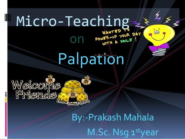 Micro-Teaching      on     Palpation      By:-Prakash Mahala          M.Sc. Nsg 1styear