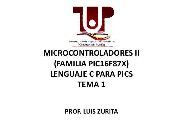 MICROCONTROLADORES II(FAMILIA PIC16F87X)(FAMILIA PIC16F87X)LENGUAJE C PARA PICSTEMA 1PROF. LUIS ZURITA