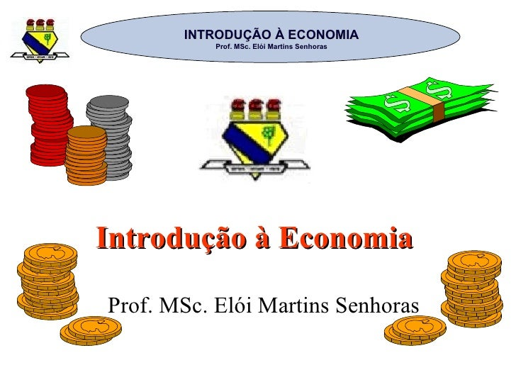Introdução à Economia  Prof. MSc. Elói Martins Senhoras