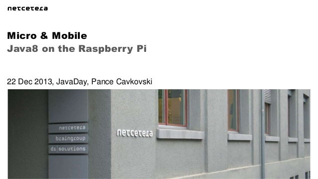 Micro & Mobile Java8 on the Raspberry Pi  22 Dec 2013, JavaDay, Pance Cavkovski