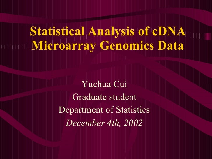 Statistical Analysis of cDNA Microarray Genomics Data Yuehua Cui Graduate student Department of Statistics December 4th, 2...