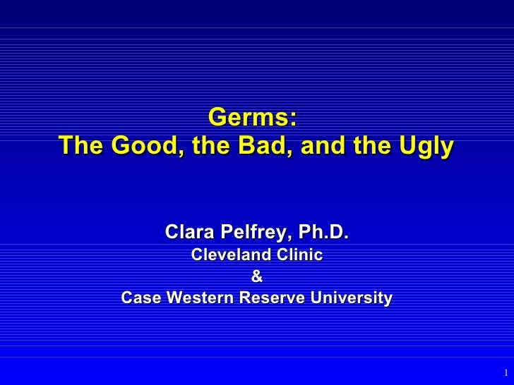 Germs:  The Good, the Bad, and the Ugly Clara Pelfrey, Ph.D. Cleveland Clinic & Case Western Reserve University