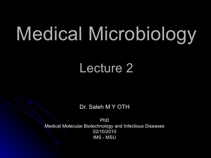 Medical Microbiology Lecture 2 Dr. Saleh M Y OTH PhD Medical Molecular Biotechnology and Infectious Diseases 02/10/2010 IM...