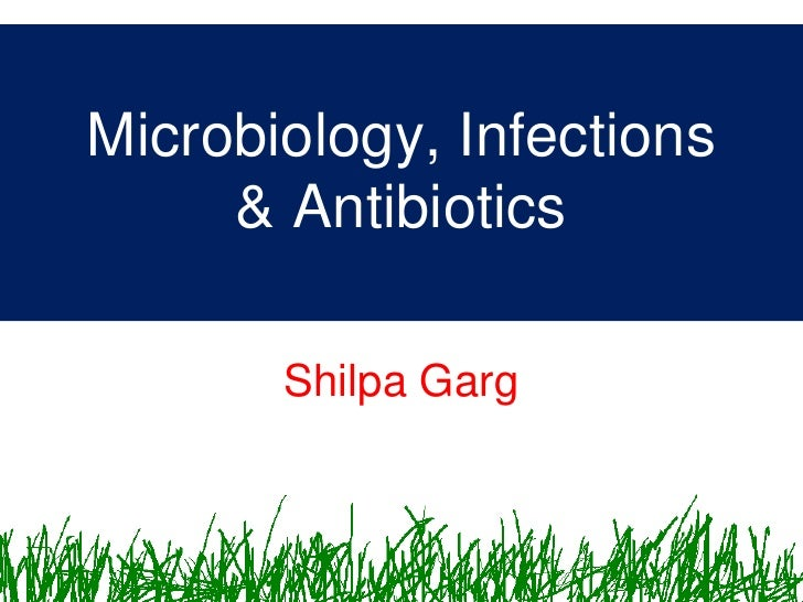 Microbiology, Infections      & Antibiotics         Shilpa Garg