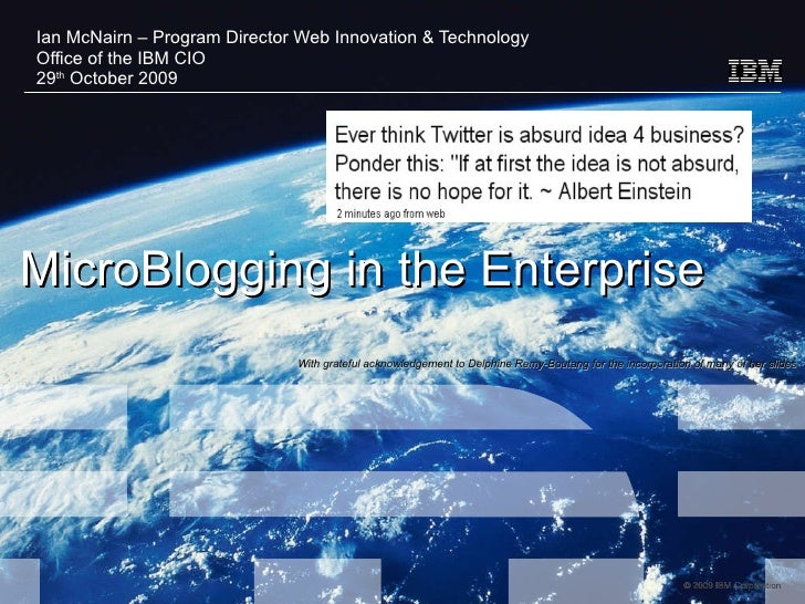 MicroBlogging in the Enterprise  Ian McNairn – Program Director Web Innovation & Technology Office of the IBM CIO 29 th  O...