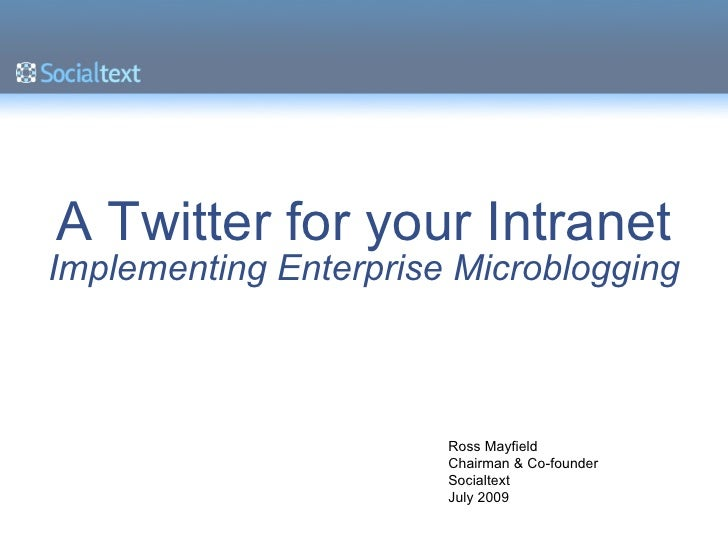 A Twitter for your Intranet Implementing Enterprise Microblogging Ross Mayfield Chairman & Co-founder Socialtext July 2009