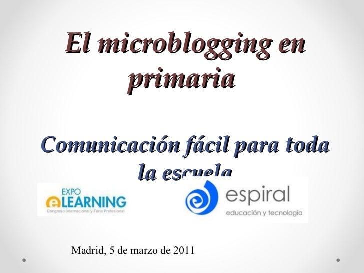 El microblogging en primaria   Comunicación fácil para toda la escuela Madrid, 5 de marzo de 2011