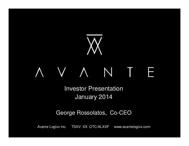 Investor Presentation January 2014 George Rossolatos, Co-CEO Avante Logixx Inc.  TSXV: XX OTC:ALXXF  www.avantelogixx.com