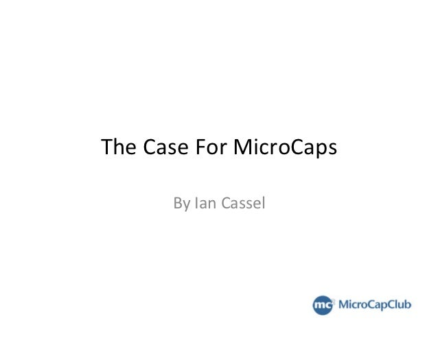 The	  Case	  For	  MicroCaps	            By	  Ian	  Cassel