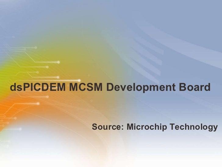 dsPICDEM MCSM Development Board  <ul><li>Source: Microchip Technology </li></ul>