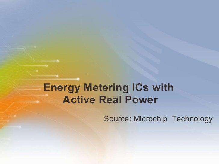 Energy Metering ICs with  Active Real Power <ul><li>Source: Microchip  Technology  </li></ul>