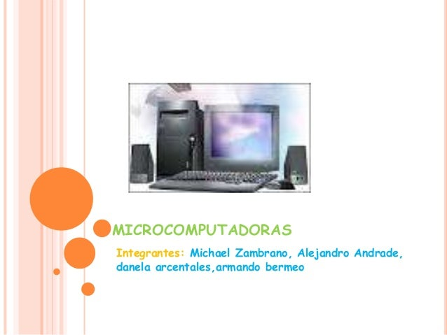 MICROCOMPUTADORAS Integrantes: Michael Zambrano, Alejandro Andrade, danela arcentales,armando bermeo