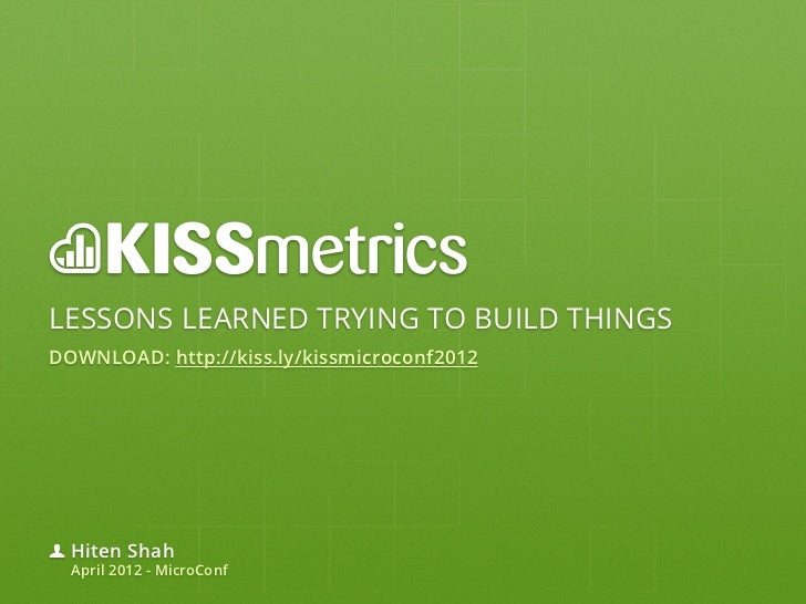 LESSONS LEARNED TRYING TO BUILD THINGSDOWNLOAD: http://kiss.ly/kissmicroconf2012  Hiten Shah  April 2012 - MicroConf