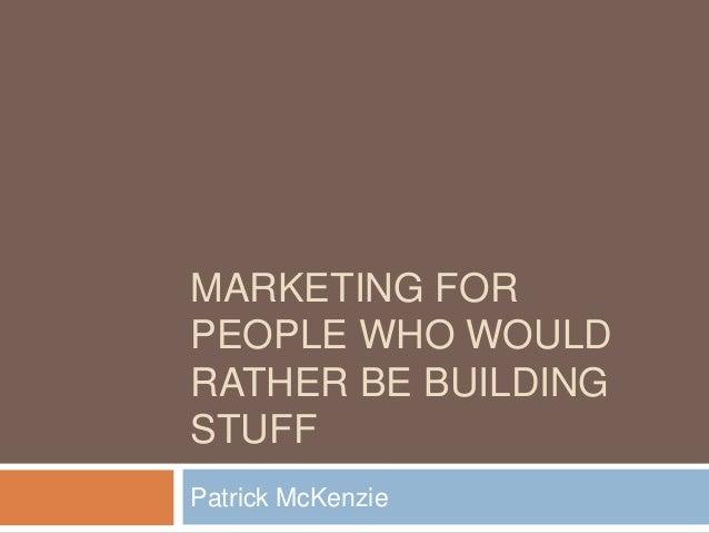 MARKETING FORPEOPLE WHO WOULDRATHER BE BUILDINGSTUFFPatrick McKenzie