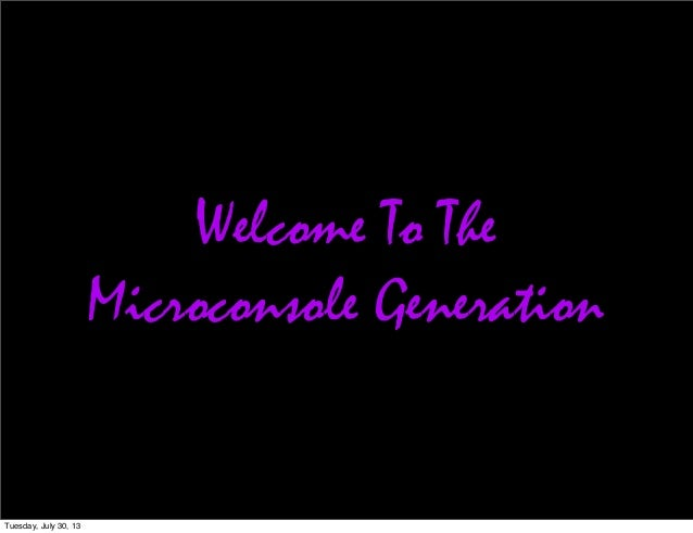 Welcome To The Microconsole Generation Tuesday, July 30, 13
