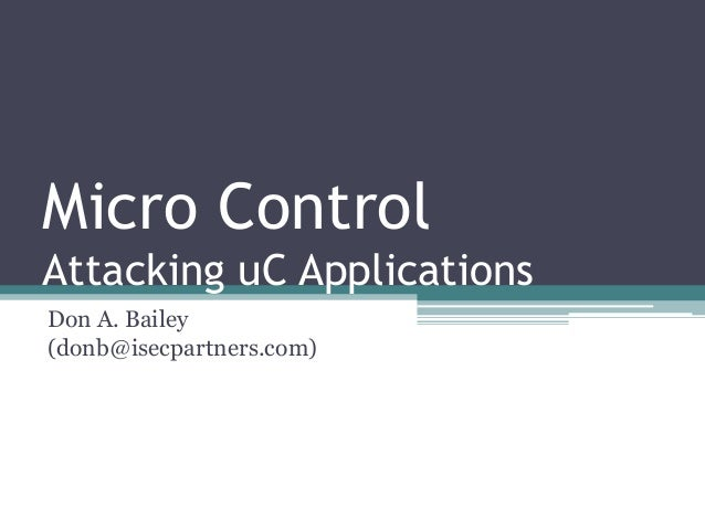 Micro Control Attacking uC Applications Don A. Bailey (donb@isecpartners.com)