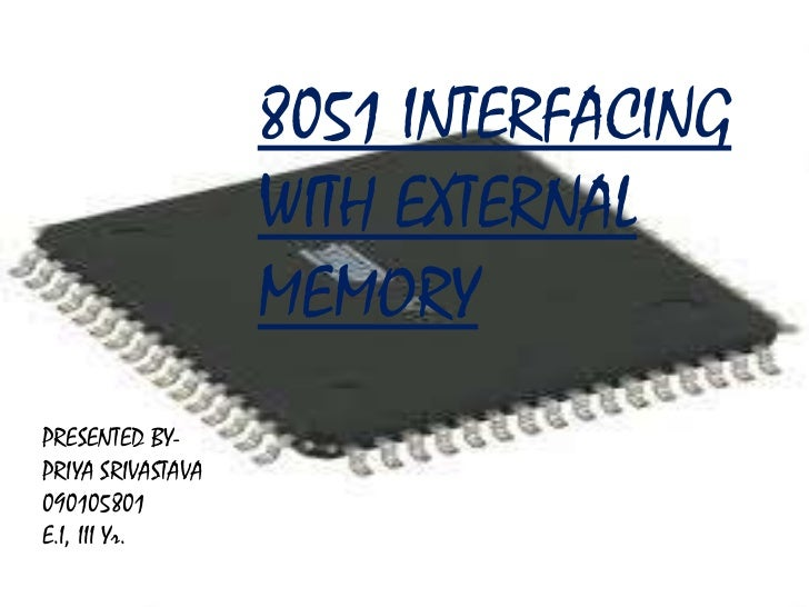 8051 INTERFACING                          WITH EXTERNAL                          MEMORYPRESENTED BY-PRIYA SRIVASTAVA      ...