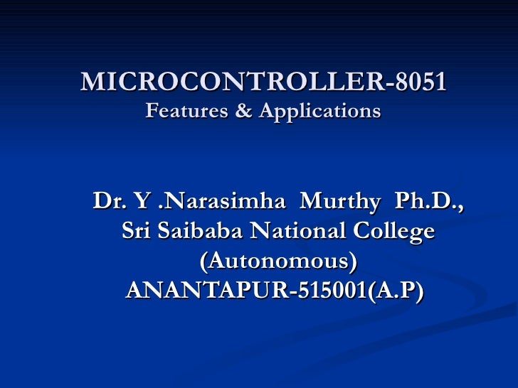 MICROCONTROLLER-8051 Features & Applications Dr. Y .Narasimha  Murthy  Ph.D., Sri Saibaba National College (Autonomous) AN...