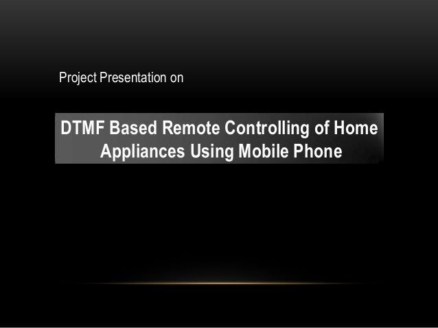 Project Presentation on DTMF Based Remote Controlling of Home Appliances Using Mobile Phone