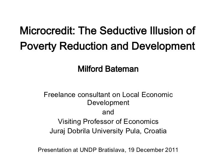 Microcredit: The Seductive Illusion ofPoverty Reduction and Development                Milford Bateman     Freelance consu...