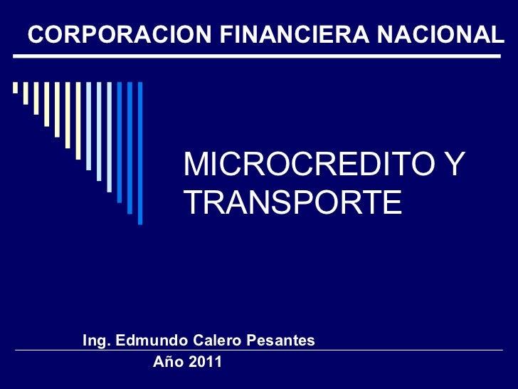 MICROCREDITO Y TRANSPORTE Ing. Edmundo Calero Pesantes Año 2011 CORPORACION FINANCIERA NACIONAL