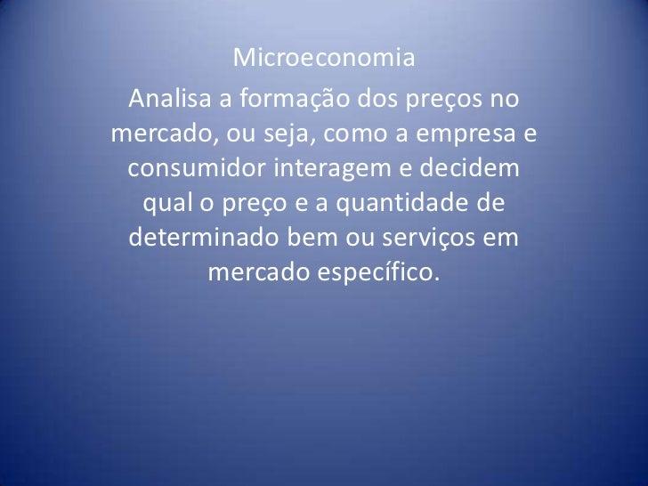 Microeconomia<br />Analisa a formação dos preços no mercado, ou seja, como a empresa e consumidor interagem e decidem qual...