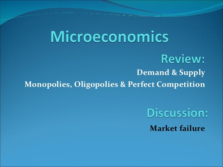 Demand & Supply Monopolies, Oligopolies & Perfect Competition Market failure