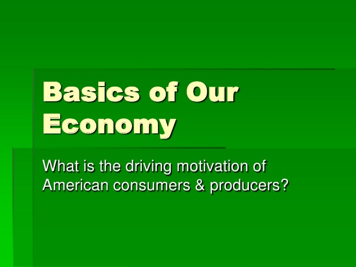 Basics of Our Economy<br />What is the driving motivation of American consumers & producers?<br />
