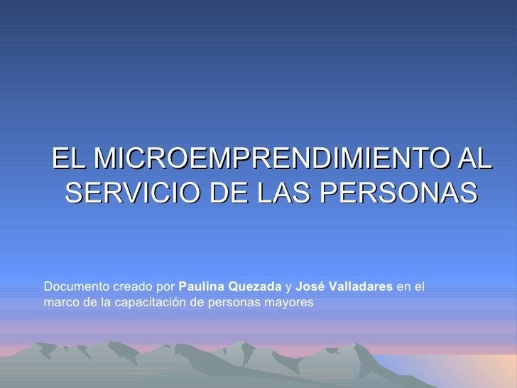 EL MICROEMPRENDIMIENTO AL SERVICIO DE LAS PERSONAS Documento creado por  Paulina Quezada  y  José Valladares  en el marco ...