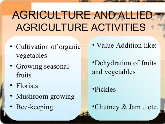 agriculture and allied activities The sector relates to fiscal transactions of the government aimed at developing crop husbandry and other related activities these include horticulture, sericulture, animal husbandry, poultry farming, fishery and dairying.