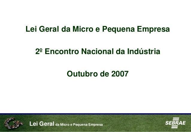 Lei Geral da Micro e Pequena Empresa Lei Geral da Micro e Pequena Empresa 2º Encontro Nacional da Indústria Outubro de 2007