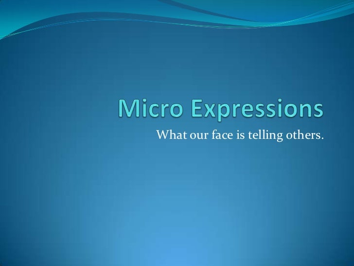 Micro Expressions<br />What our face is telling others.<br />