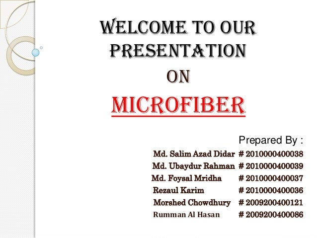 Welcome To our presentation on  Microfiber Prepared By : Md. Salim Azad Didar # 2010000400038 Md. Ubaydur Rahman # 2010000...