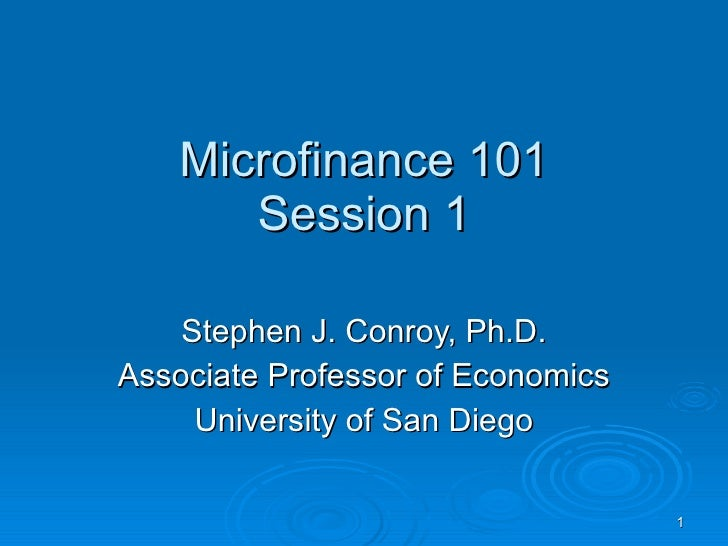 Microfinance 101 Session 1 Stephen J. Conroy, Ph.D. Associate Professor of Economics University of San Diego