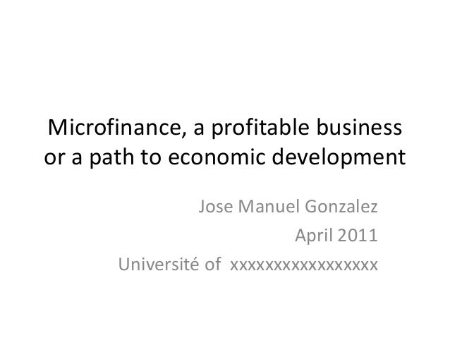 Microfinance, a profitable business or a path to economic development Jose Manuel Gonzalez April 2011 Université of xxxxxx...