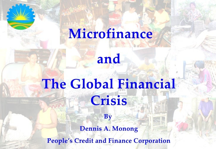 Microfinance and The Global Financial Crisis By  Dennis A. Monong People's Credit and Finance Corporation