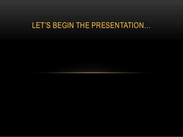 "LET""S BEGIN THE PRESENTATION…"