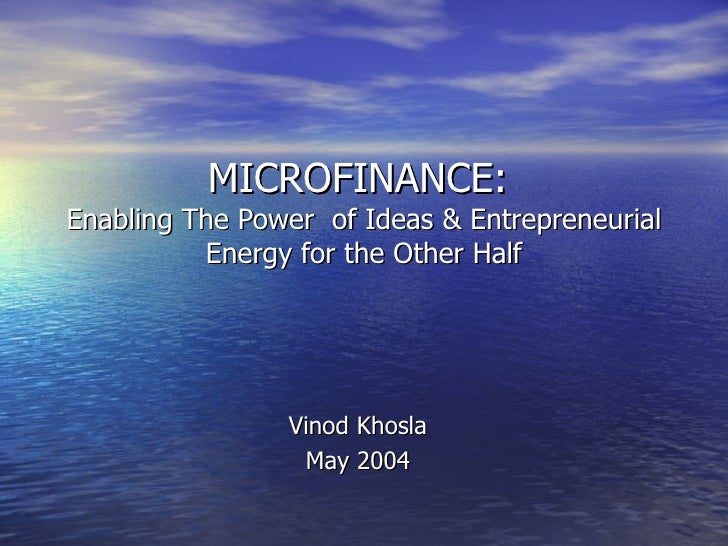 MICROFINANCE:  Enabling The Power  of Ideas & Entrepreneurial Energy for the Other Half Vinod Khosla May 2004