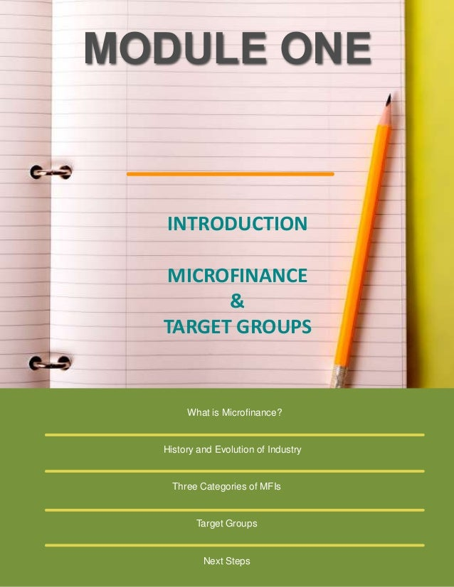 MODULE ONE  INTRODUCTION MICROFINANCE & TARGET GROUPS  What is Microfinance?  History and Evolution of Industry  Three Cat...