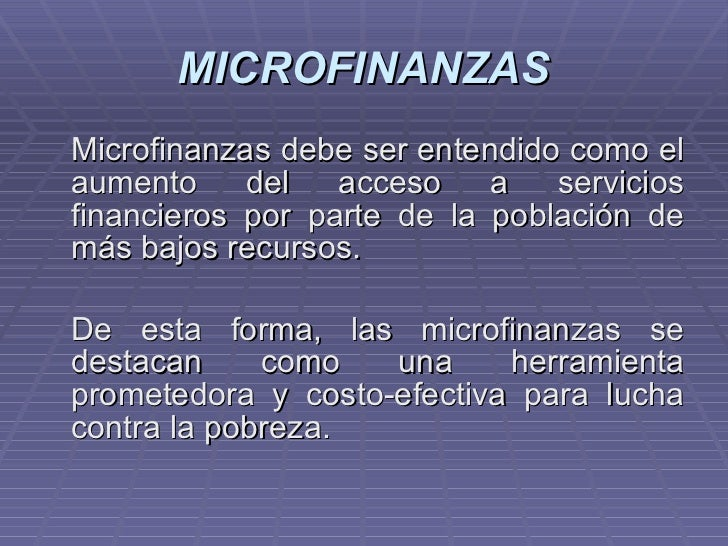 MICROFINANZAS <ul><li>Microfinanzas debe ser entendido como el aumento del acceso a servicios financieros por parte de la ...