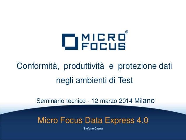 Conformità, produttività e protezione dati negli ambienti di Test Seminario tecnico - 12 marzo 2014 Milano Micro Focus Dat...