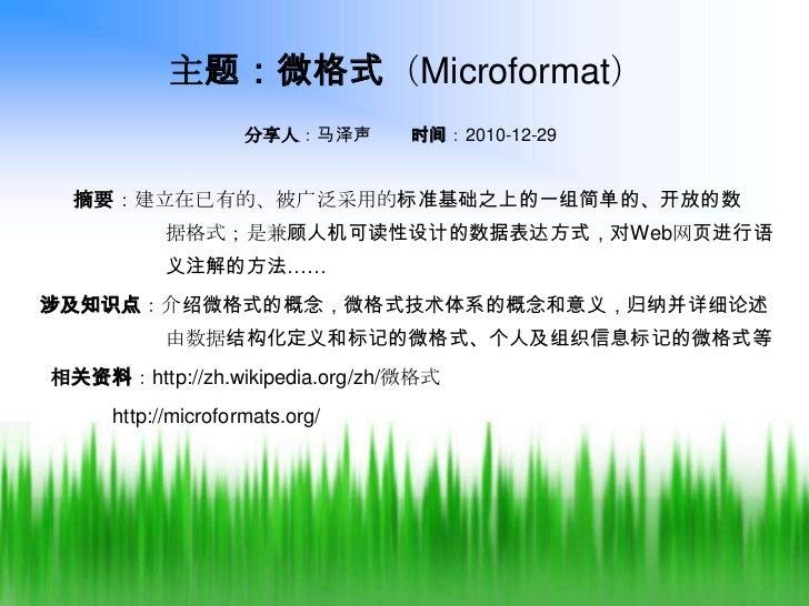 主题:微格式(Microformat)<br />分享人:马泽声        时间:2010-12-29<br />      摘要:建立在已有的、被广泛采用的标准基础之上的一组简单的、开放的数       据格式;是兼顾人机可读性设计的数据...