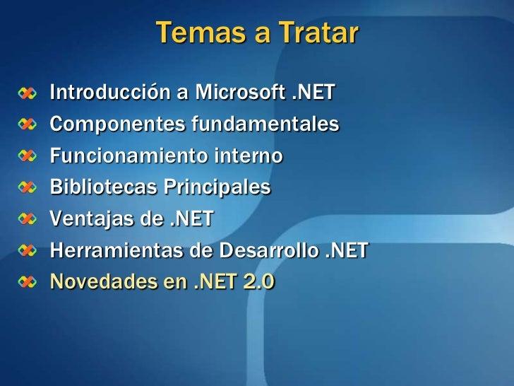 Temas a TratarIntroducción a Microsoft .NETComponentes fundamentalesFuncionamiento internoBibliotecas PrincipalesVentajas ...