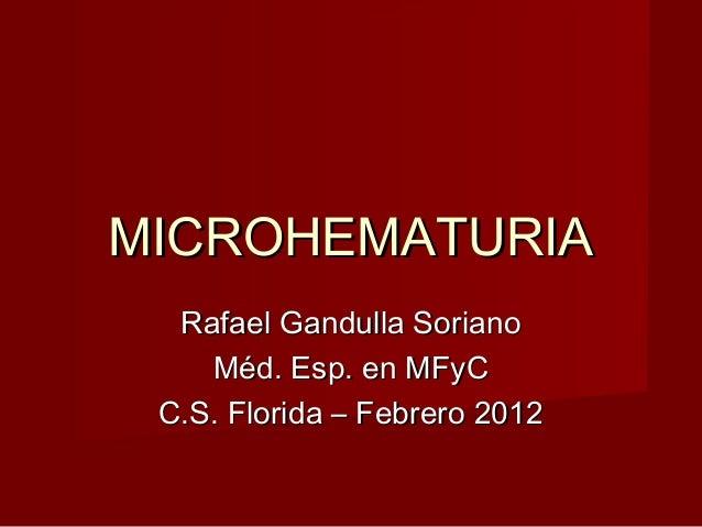 MICROHEMATURIAMICROHEMATURIA Rafael Gandulla SorianoRafael Gandulla Soriano Méd. Esp. en MFyCMéd. Esp. en MFyC C.S. Florid...