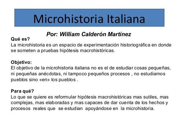 Microhistoria Italiana  Por: William Calderón Martínez  Qué es?  La microhistoria es un espacio de experimentación histori...